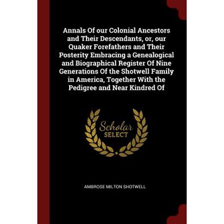 Annals of Our Colonial Ancestors and Their Descendants, Or, Our Quaker Forefathers and Their Posterity Embracing a Genealogical and Biographical Register of Nine Generations of the Shotwell Family in America, Together with the Pedigree and Near Kindred