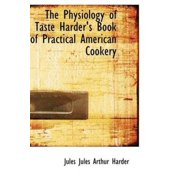 The Physiology of Taste Harder's Book of Practical American Cookery