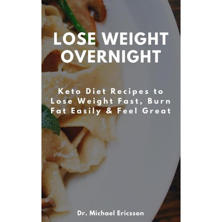 Lose Weight Overnight Keto Diet Recipes To Lose Weight Fast Burn Fat Easily Feel Great Ebook