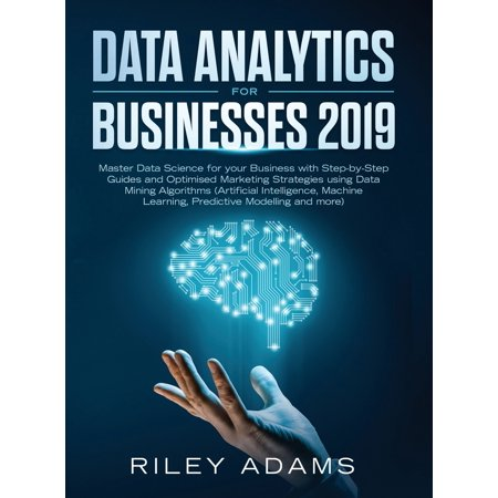 Data Analytics for Businesses 2019: Master Data Science with Optimised Marketing Strategies using Data Mining Algorithms (Artificial Intelligence, Machine Learning, Predictive Modelling and more)