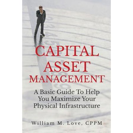 Capital Asset Management A Basic Guide To Help You Maximize Your Physical
