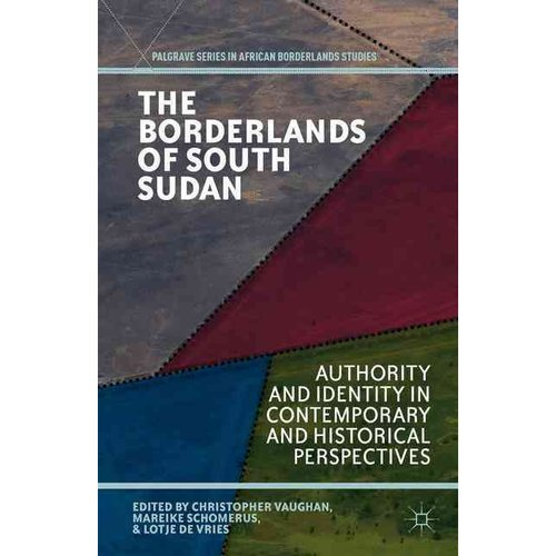 The Borderlands of South Sudan: Authority and Identity in Contemporary and Historical Perspectives
