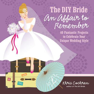Wedding Diy Projects (The DIY Bride an Affair to Remember : 40 Fantastic Projects to Celebrate Your Unique Wedding)