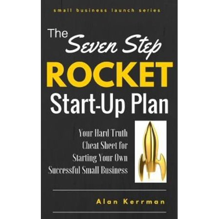 The Seven Step Rocket Start-Up Plan: Your Hard Truth Cheat Sheet for Starting Your Own Successful Small Business