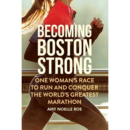 Becoming Boston Strong : One Woman's Race to Run and Conquer the World's Greatest