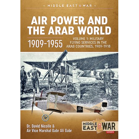 Middle East@War: Air Power and the Arab World 1909-1955: Volume 1: Military Flying Services in Arab Countries, 1909-1918 (List Of Arab Countries In The World)
