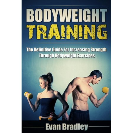 Bodyweight Training: The Definitive Guide For Increasing Strength Through Bodyweight Exercises - eBook