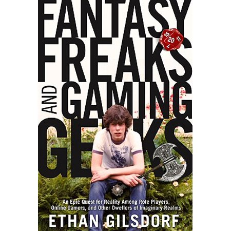 Fantasy Freaks and Gaming Geeks : An Epic Quest for Reality Among Role Players, Online Gamers, and Other Dwellers of Imaginary