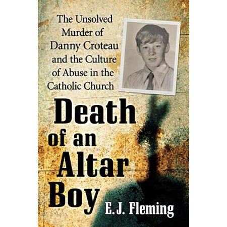Death of an Altar Boy : The Unsolved Murder of Danny Croteau and the Culture of Abuse in the Catholic