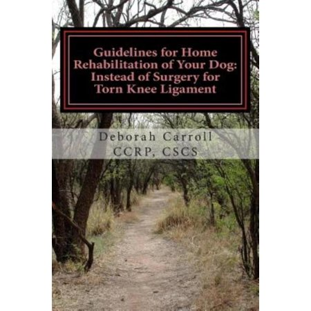 Guidelines for Home Rehabilitation of Your Dog: Instead of Surgery for Torn Knee Ligament: The First Four Weeks, Basic Edition