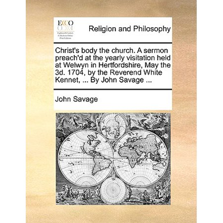 Christ's Body the Church. a Sermon Preach'd at the Yearly Visitation Held at Welwyn in Hertfordshire, May the 3D. 1704, by the Reverend White Kennet, ... by John Savage ... (Savage Body)