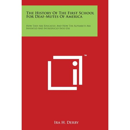 The History of the First School for Deaf-Mutes of America : How They Are Educated, and How the Alphabets Are Invented and Introduced Into Use (Paperback)