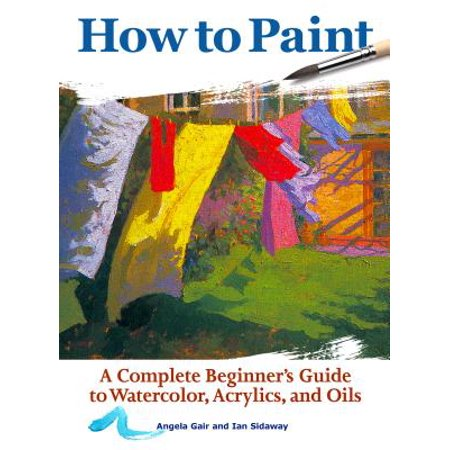 How to Paint : A Complete Beginner's Guide to Watercolors, Acrylics, and Oils Complete Oil Painting