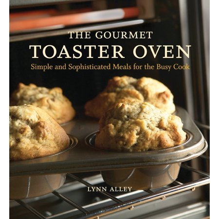 The Gourmet Toaster Oven : Simple and Sophisticated Meals for the Busy (Good Date Meals To Cook At Home)