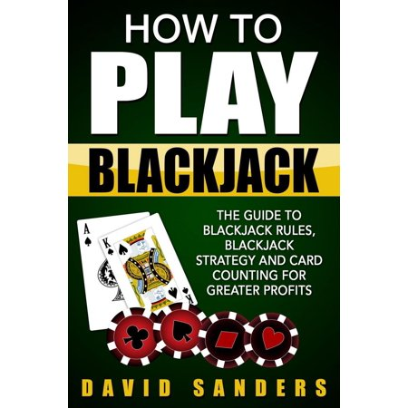 How To Play Blackjack: The Guide to Blackjack Rules, Blackjack Strategy and Card Counting for Greater Profits -