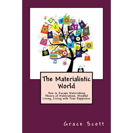 The Materialistic World: How to Escape Materialism, Theory of Materialism, Mindful Living, Living with True Happiness