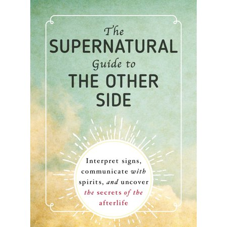 The Supernatural Guide to the Other Side : Interpret signs, communicate with spirits, and uncover the secrets of the
