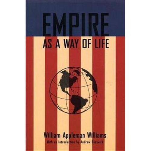 Empire As a Way of Life: An Essay on the Causes and Character of America's Present Predicament Along With a Few Thoughts About and Alternative