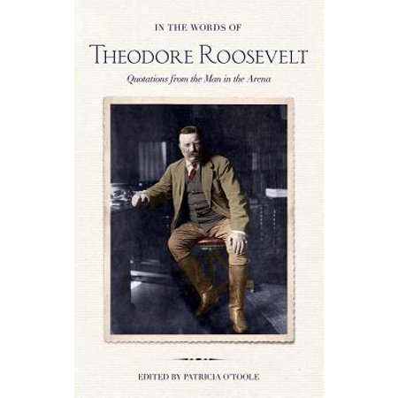 In the Words of Theodore Roosevelt : Quotations from the Man in the