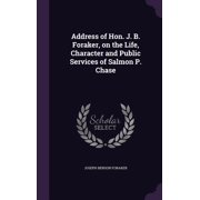 Address of Hon. J. B. Foraker, on the Life, Character and Public Services of Salmon P. Chase