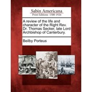 A Review of the Life and Character of the Right REV. Dr. Thomas Secker, Late Lord Archbishop of Canterbury.