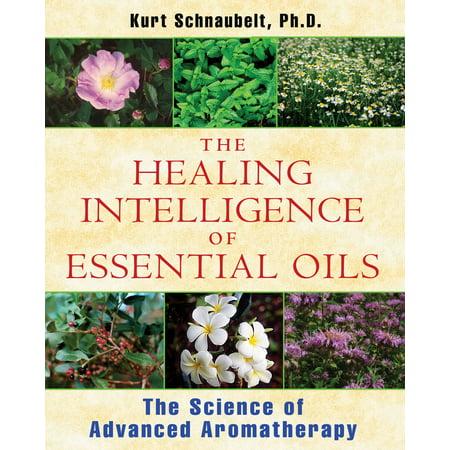 Advanced Aromatherapy - The Healing Intelligence of Essential Oils : The Science of Advanced Aromatherapy