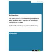 Die Struktur des Vernichtungsprozesses in Raul Hilbergs Werk 'Die Vernichtung der europäischen Juden' - eBook