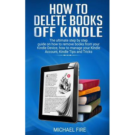 How to delete books off Kindle: The ultimate step by step guide on how to remove books from your Kindle Device, how to manage your Kindle Account, Kin Paperback (Delete Book Off Kindle)