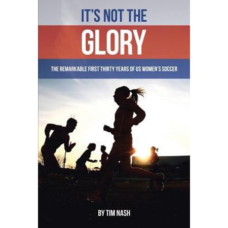 Its Not The Glory  The Remarkable First Thirty Years Of Us Womens Soccer