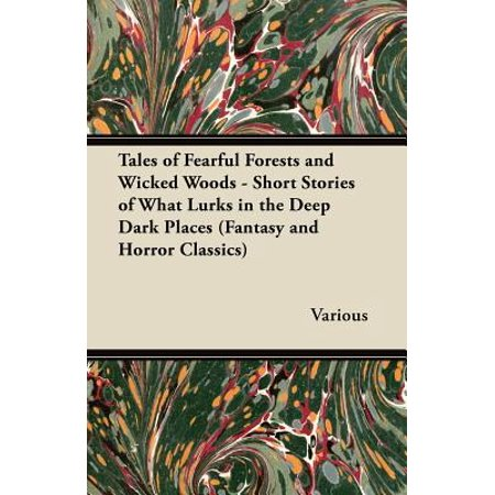 Tales of Fearful Forests and Wicked Woods - Short Stories of What Lurks in the Deep Dark Places (Fantasy and Horror (Here In The Forest Dark And Deep)