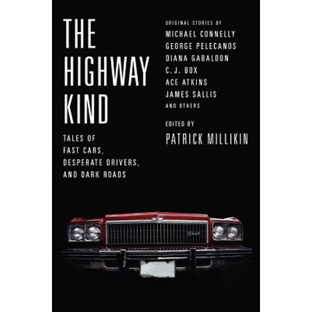 The Highway Kind: Tales of Fast Cars, Desperate Drivers, and Dark Roads : Original Stories by Michael Connelly, George Pelecanos, C. J. Box, Diana Gabaldon, Ace Atkins &