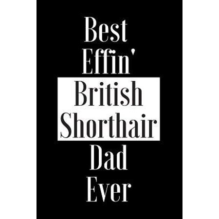 Best Effin British Shorthair Dad Ever: Gift for Cat Animal Pet Lover - Funny Notebook Joke Journal Planner - Friend Her Him Men Women Colleague Cowork (Best British Cars Ever)
