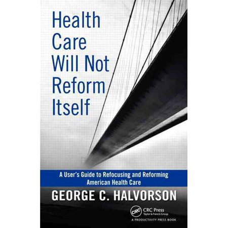 Health Care Will Not Reform Itself  A Users Guide To Refocusing And Reforming American Health Care