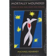 Mortally Wounded : Stories of Soul Pain, Death, and Healing