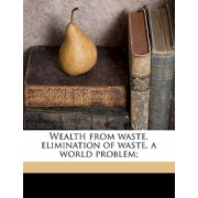 Wealth from Waste, Elimination of Waste, a World Problem;