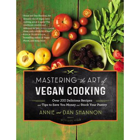 Mastering the Art of Vegan Cooking : Over 200 Delicious Recipes and Tips to Save You Money and Stock Your Pantry