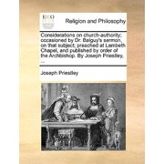 Considerations on Church-Authority; Occasioned by Dr. Balguy's Sermon, on That Subject; Preached at Lambeth Chapel, and Published by Order of the Archbishop. by Joseph Priestley, ...