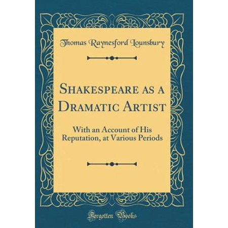 Shakespeare as a Dramatic Artist : With an Account of His Reputation, at Various Periods (Classic Reprint)