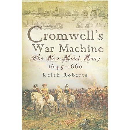 Cromwell's War Machine : The New Model Army, (Oliver Cromwell And The New Model Army)