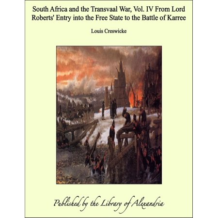 South Africa and the Transvaal War, Vol. IV From Lord Roberts' Entry into the Free State to the Battle of Karree - (States By Order Of Entry Into The Union)