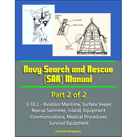 Navy Search and Rescue (SAR) Manual - 3-50.1 - Part 2 of 2 - Aviation Maritime, Surface Vessel, Rescue Swimmer, Inland, Equipment, Communications, Medical Procedures, Survival Equipment - eBook