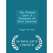The Primal Lure : A Romance of Fort Lucerne - Scholar's Choice Edition