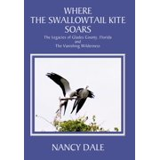 Where the Swallowtail Kite Soars : The Legacies of Glades County, Florida and the Vanishing Wilderness
