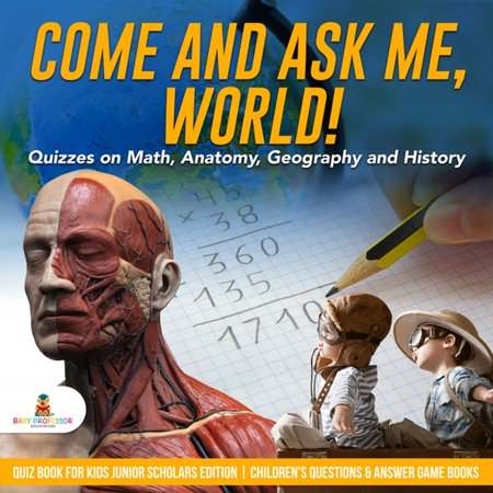 Come and Ask Me, World! : Quizzes on Math, Anatomy, Geography and History | Quiz Book for Kids Junior Scholars Edition | Children's Questions & Answer Game Books -