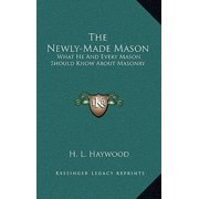 The Newly-Made Mason : What He and Every Mason Should Know about Masonry