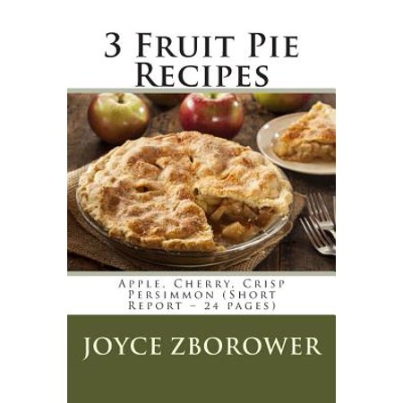3 Fruit Pie Recipes: Apple, Cherry, Crisp Persimmon (Short Report 24 Pages) by