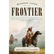 Wildest Lives of the Frontier : America Through the Words of Jesse James, George Armstrong Custer, and Other Famous Westerners