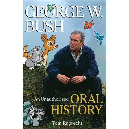 George W  Bush   An Unauthorized Oral History