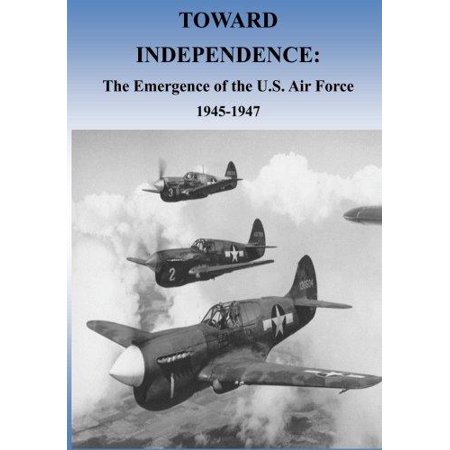 Toward Independence  The Emergence Of The U S  Air Force  1943 1947