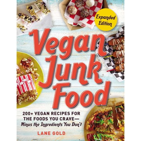Vegan Junk Food, Expanded Edition : 200+ Vegan Recipes for the Foods You Crave—Minus the Ingredients You